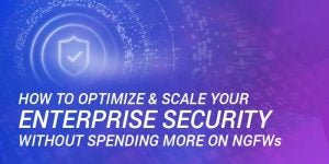 How to Optimize & Scale Your Enterprise Security Without Spending More on NGFWs