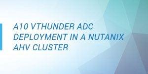 A10 vThunder® ADC deployment in a Nutanix AHV cluster