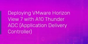 Deploying VMware Horizon View 7 with A10 Thunder Application Delivery Controller (ADC)