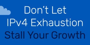 Don't Let IPv4 Exhaustion Stall Your Growth
