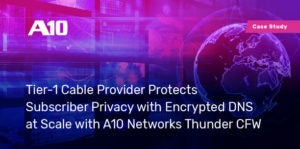 Tier-1 Cable Provider Protects Subscriber Privacy with Encrypted DNS at Scale with A10 Networks Thunder CFW
