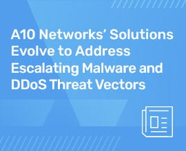 A10 Networks' Solutions Evolve to Address Escalating Malware and DDoS Threat Vectors